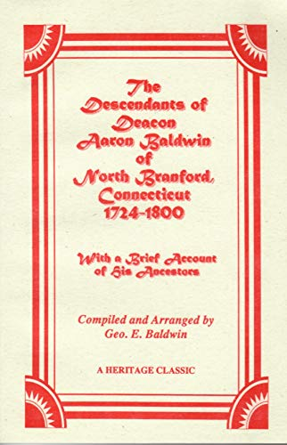 THE DESCENDANTS OF DEACON AARON BALDWIN OF NORTH BRANFORD, CONNECTICUT, 1724-1800, WITH A BRIEF ...