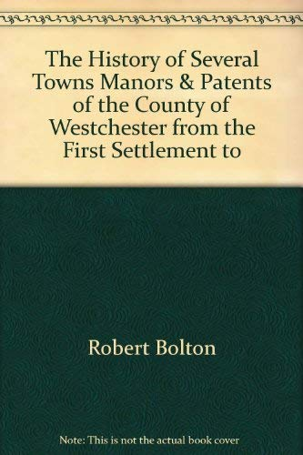 The History of Several Towns, Manors and Patents of the County of Westchester from the First ...