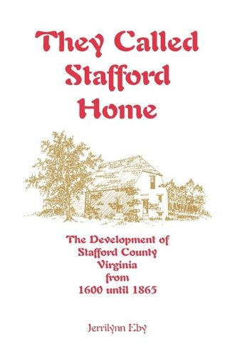 They Called Stafford Home: The Development of Stafford County, Virginia, from 1600 Until 1865: ...