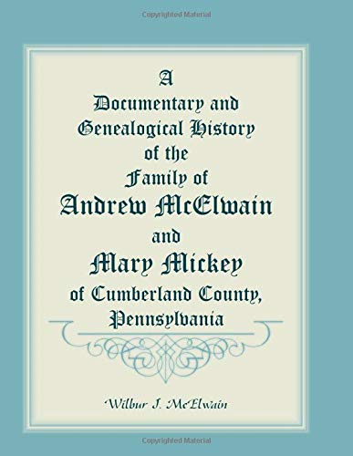 9780788406829: A Documentary And Genealogical History Of The Family Of Andrew McElwain And Mary Mickey Of Cumberland County, Pennsylvania