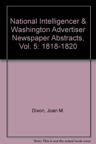 National Intelligencer & Washington Advertiser Newspaper Abstracts, Vol. 5: 1818-1820: Dixon, ...
