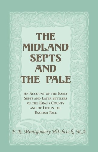 The Midland Septs and the Pale: An Account of the Early Septs and Later Settlers of the Kings ...