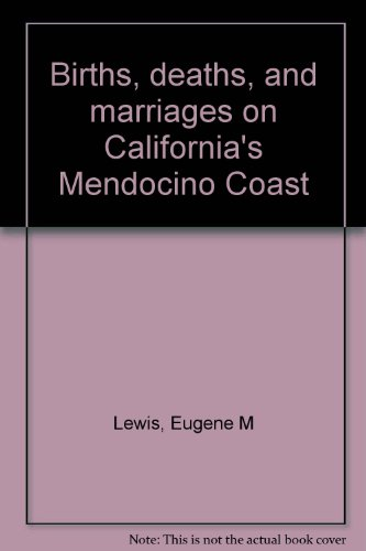 BIRTHS, DEATHS AND MARRIAGES ON CALIFORNIA'S MENDOCINO COAST, Volume 4, 1930-1939: Mendocino ...
