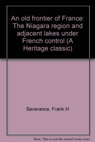 An Old Frontier of France: The Niagara Region and Adjacent Lakes under French Control: Severance, ...