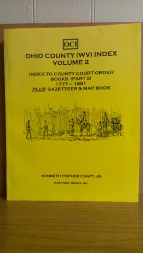 OHIO COUNTY (WEST VIRGINIA) INDEX, Volume 2: Index to County Court Order Books 1777-1881, Part 2: ...