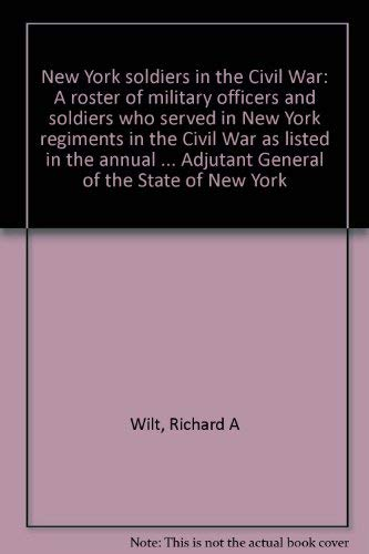 NEW YORK SOLDIERS IN THE CIVIL WAR - V1 - A Roster of Military Officers and Soldiers Who Served in ...