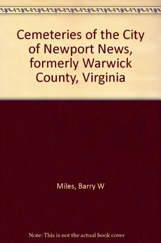 CEMETERIES OF THE CITY OF NEWPORT NEWS, FORMERLY WARWICK COUNTY, VIRGINIA: Miles, Barry W. and ...