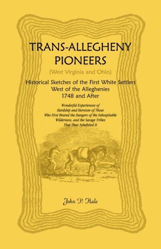 Trans-Allegheny Pioneers (West Virginia and Ohio): Historical Sketches of the First White Settlers ...