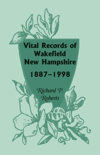Vital Records of Wakefield, New Hampshire, 1887-1998: Richard P. Roberts