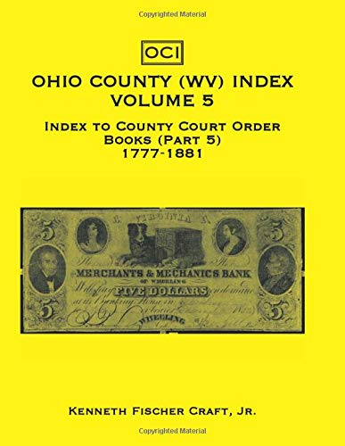 Ohio County (West Virginia) Index, Volume 5: Index to the County Court Order Books (Part 5) 1777-...