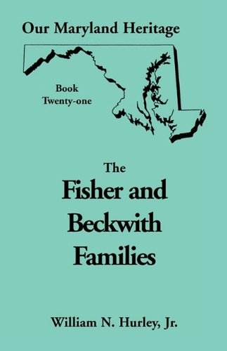 Our Maryland Heritage, Book 21: Fisher and Beckwith Families of Montgomery County, Maryland: ...