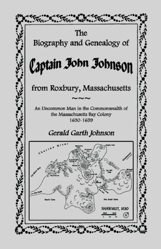 9780788416781: The Biography and Genealogy of Captain John Johnson from Roxbury, Massachusetts: An Uncommon Man in the Commonwealth of The Massachusetts Bay Colony, 1630-1659