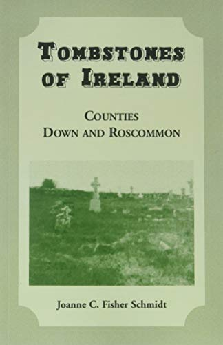 Tombstones of Ireland: Counties Down and Roscommon: Joanne C. Fisher Schmidt
