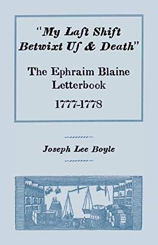 My Last Shift Betwixt Us & Death: The Ephraim Blaine Letterbook, 1777-1778: Boyle, Joseph Lee