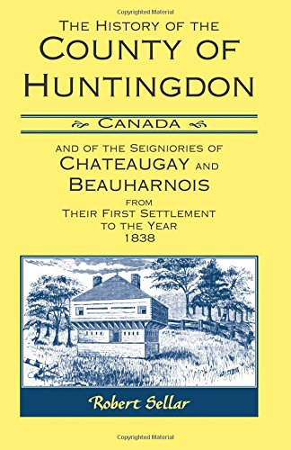The History Of The County Of Huntingdon [Canada] and of the Seigniories of Chateaugay and ...
