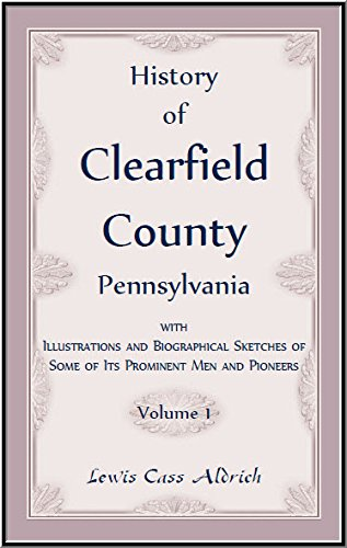 History of Clearfield County, Pennsylvania with Illustrations and Biographical Sketches of some of ...