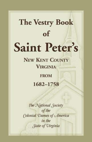 The Vestry Book of Saint Peter's, New Kent County, Virginia, from 1682-1758: The National Society ...