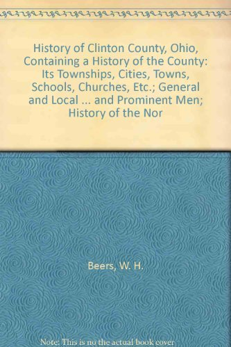 History of Clinton County, Ohio, Containing a History of the County; Its Townships, Cities, Towns, ...