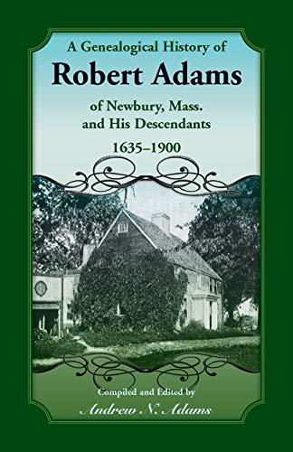A GENEALOGICAL HISTORY OF ROBERT ADAMS OF NEWBURY, MASS., AND HIS DESCENDANTS, 1635-1900: Adams, ...
