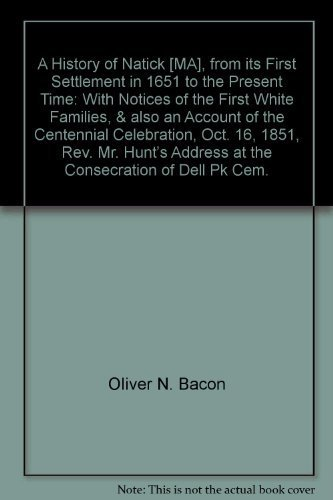 9780788421464: A History of Natick [MA], from its First Settlement in 1651 to the Present Time: With Notices of the First White Families, & also an Account of the Centennial Celebration, Oct. 16, 1851, Rev. Mr. Hunt's Address at the Consecration of Dell Pk Cem.