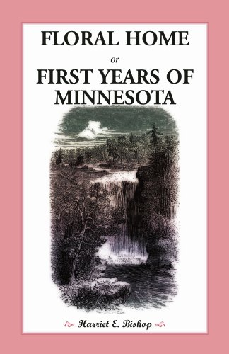 FLORAL HOME: or, First Years of Minnesota Early Sketches, Later Settlements, and Further ...