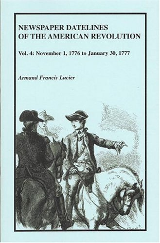 NEWSPAPER DATELINES OF THE AMERICAN REVOLUTION, Vol. 4: November 1, 1776 to January 30, 1777: ...