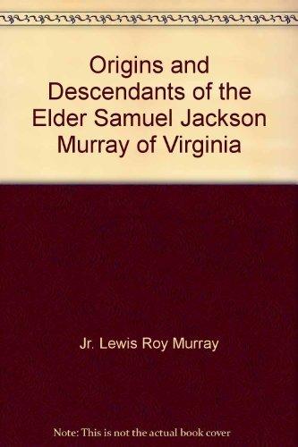 Origins and Descendants of the Elder Samuel Jackson Murray of Virginia: The Story of Nine ...