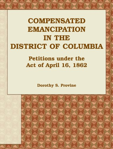 Compensated Emancipation in the District of Columbia: Petitions Under the Act of April 16, 1862: ...