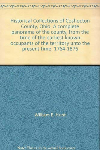HISTORICAL COLLECTIONS OF COSHOCTON COUNTY, OHIO A complete panorama of the county, from the time ...
