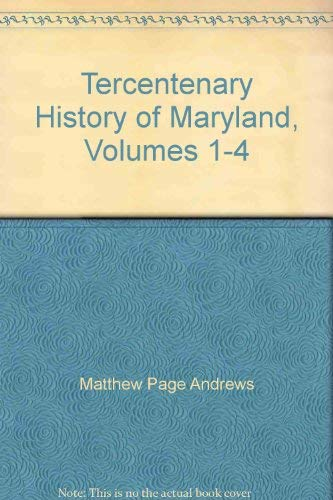 Tercentenary History of Maryland, Volumes 1-4: Andrews, Matthew Page