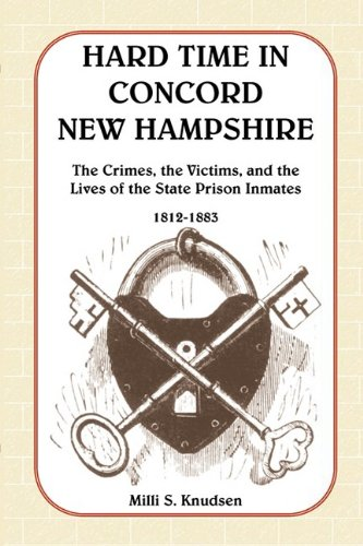 Hard Time in Concord, New Hampshire: The Crimes, the Victims, and the Lives of the State Prison ...
