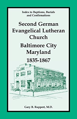 Index to Baptisms, Burials and Confirmations, Second German Evangelical Lutheran Church, Baltimore ...
