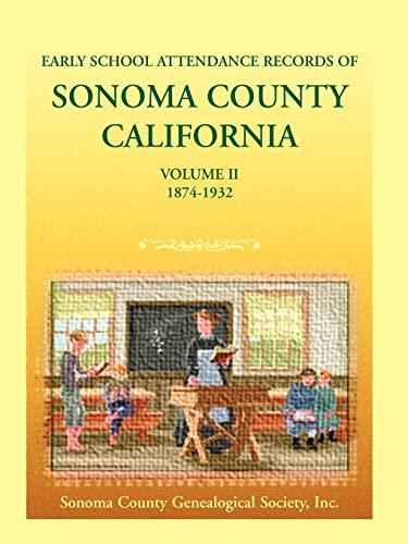 Early School Attendance Records of Sonoma County, California: Volume II, 1874-1932: Coun Sonoma ...