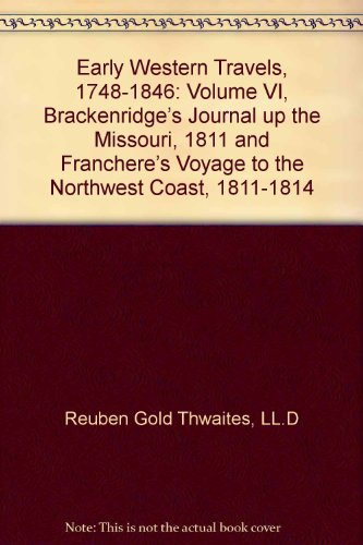 Early Western Travels, 1748-1846: Volume VI, Brackenridge s Journal up the Missouri, 1811 and ...