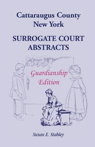 Cattaraugus County, New York Surrogate Court Abstracts: Guardianship Edition: Susan E. Stahley