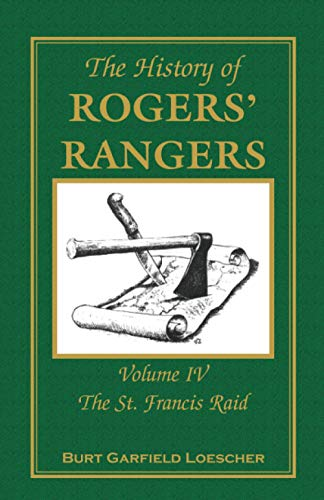 THE HISTORY OF ROGERS' RANGERS: Volume 4 - The St. Francis Raid: Loescher, Burt Garfield