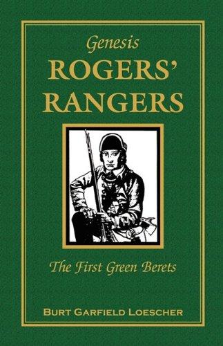 The History of Rogers Rangers: Rogers Rangers, the First Green Berets: Burt Garfield Loescher