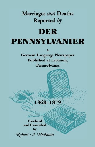 Marriages and Deaths Reported by Der Pennsylvanier, A German Language Newspaper Published at ...