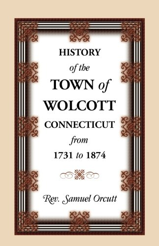 History of the Town of Wolcott, Connecticut, From 1731 to 1874, with an Account of the Centernary ...
