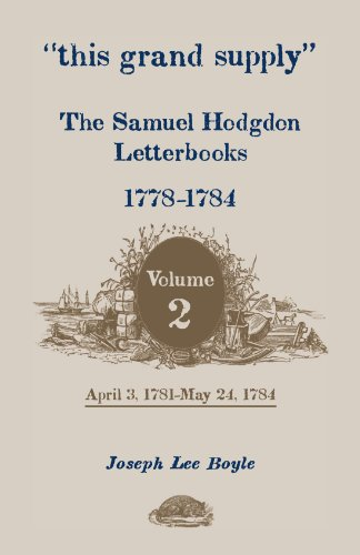 This grand supply - The Samuel Hodgdon Letterbooks, 1778-1784. Volume 2, April 3, 1781-May 24, 1784...