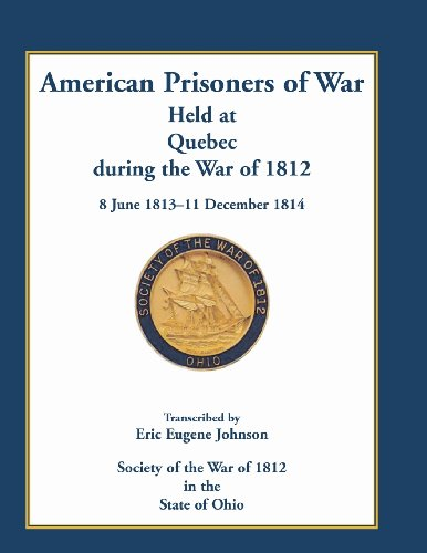 American Prisoners of War Held At Quebec During the War of 1812, 8 June 1813 - 11 December 1814: ...