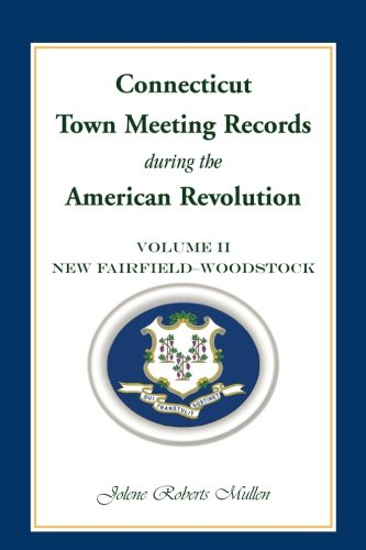 Connecticut Town Meeting Records during the American Revolution: Volume 2, New F: Mullen, Jolene ...