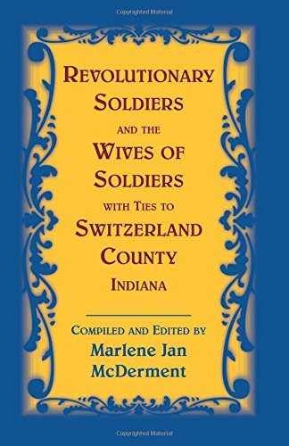 Revolutionary Soldiers and the Wives of Soldiers with ties to Switzerland County, Indiana: Marlene ...