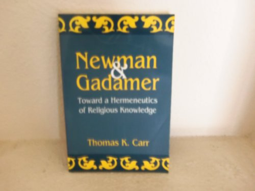 Newman and Gadamer: Toward a Hermeneutics of Religious Knowledge: Carr, Thomas K.