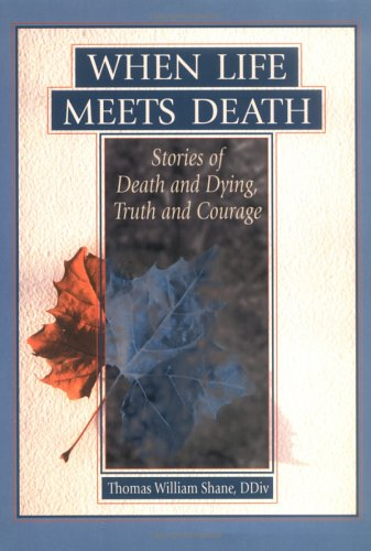 When Life Meets Death: Stories of Death and Dying, Truth and Courage: Thomas W. Shane