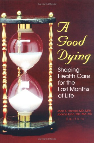 A Good Dying: Shaping Health Care for the Last Months of Life: Harrold, Joan Kay, Lynn, Joanne