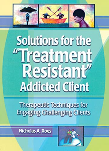 9780789011206: Solutions for the Treatment Resistant Addicted Client: Therapeutic Techniques for Engaging Challenging Clients