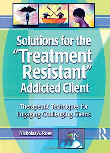 9780789011213: Solutions for the Treatment Resistant Addicted Client: Therapeutic Techniques for Engaging Challenging Clients