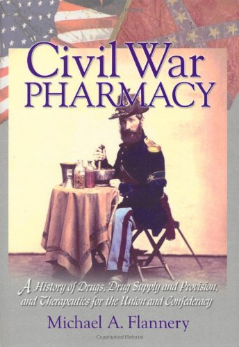 9780789015013: Civil War Pharmacy: A History of Drugs, Drug Supply and Provision, and Therapeutics for the Union and Confederacy (Pharmaceutical Heritage)