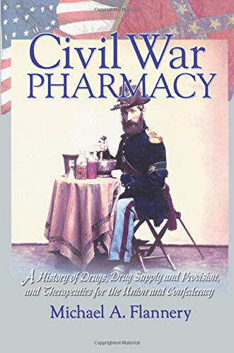 9780789015020: Civil War Pharmacy: A History of Drugs, Drug Supply and Provision, and Therapeutics for the Union and Confederacy (Pharmaceutical Heritage)